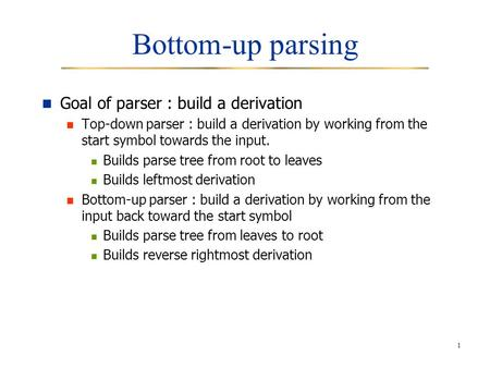 1 Bottom-up parsing Goal of parser : build a derivation Top-down parser : build a derivation by working from the start symbol towards the input. Builds.