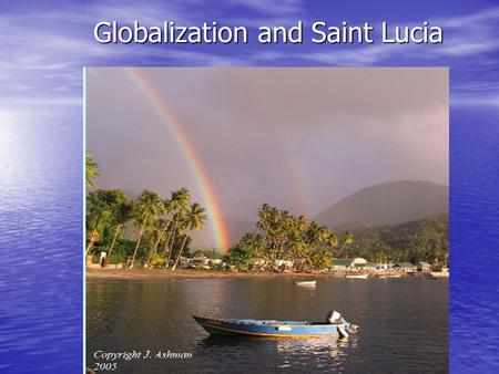 Globalization and Saint Lucia. Why would globalization be good? Economic growth means improved livelihoods and reduces poverty Economic growth means improved.