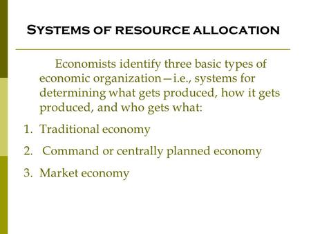 Systems of resource allocation Economists identify three basic types of economic organization—i.e., systems for determining what gets produced, how it.