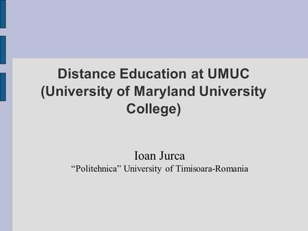 "Distance Education at UMUC (University of Maryland University College) Ioan Jurca ""Politehnica"" University of Timisoara-Romania."