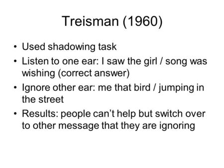 Treisman (1960) Used shadowing task Listen to one ear: I saw the girl / song was wishing (correct answer) Ignore other ear: me that bird / jumping in the.
