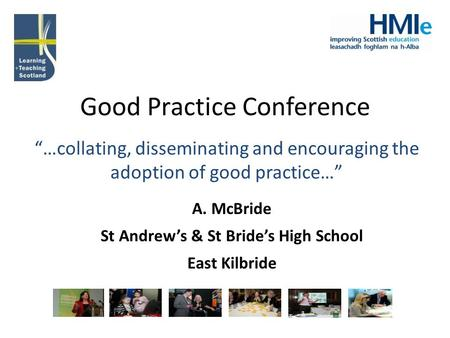 "Good Practice Conference ""…collating, disseminating and encouraging the adoption of good practice…"" A. McBride St Andrew's & St Bride's High School East."
