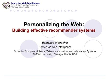 Center for Web Intelligence School of CTI, DePaul University Chicago, Illinois, USA Personalizing the Web: Building effective recommender systems Bamshad.