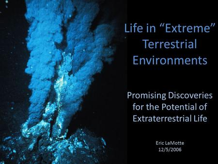 "Life in ""Extreme"" Terrestrial Environments Promising Discoveries for the Potential of Extraterrestrial Life Eric LaMotte 12/5/2006."