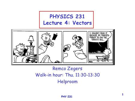 PHY 231 1 PHYSICS 231 Lecture 4: Vectors Remco Zegers Walk-in hour: Thu. 11:30-13:30 Helproom.
