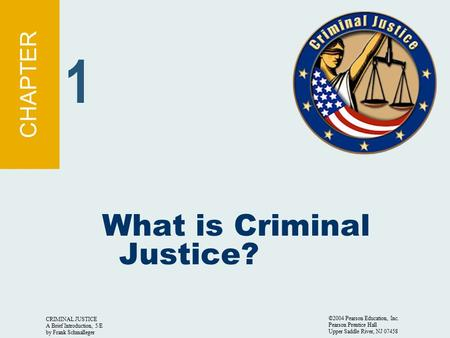 CRIMINAL JUSTICE A Brief Introduction, 5/E by Frank Schmalleger ©2004 Pearson Education, Inc. Pearson Prentice Hall Upper Saddle River, NJ 07458 What is.