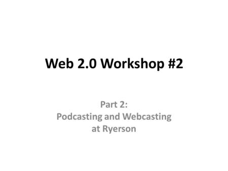 Web 2.0 Workshop #2 Part 2: Podcasting and Webcasting at Ryerson.