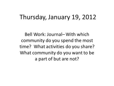 Thursday, January 19, 2012 Bell Work: Journal– With which community do you spend the most time? What activities do you share? What community do you want.