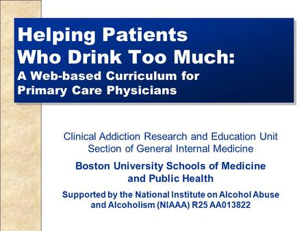 Helping Patients Who Drink Too Much: A Web-based Curriculum for Primary Care Physicians Clinical Addiction Research and Education Unit Section of General.