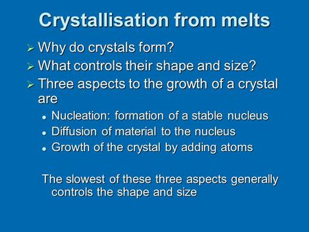 Crystallisation from melts  Why do crystals form?  What controls their shape and size?  Three aspects to the growth of a crystal are Nucleation: formation.