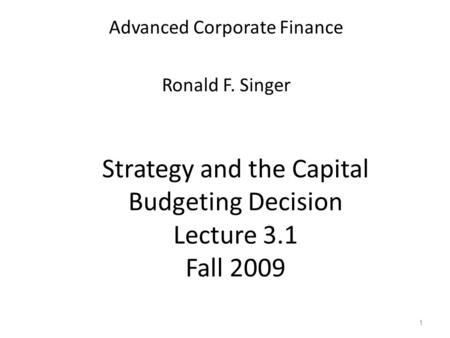 1 Strategy and the Capital Budgeting Decision Lecture 3.1 Fall 2009 Advanced Corporate Finance Ronald F. Singer.