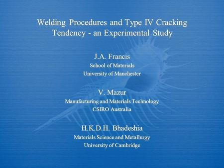 Welding Procedures and Type IV Cracking Tendency - an Experimental Study J.A. Francis School of Materials University of Manchester V. Mazur Manufacturing.