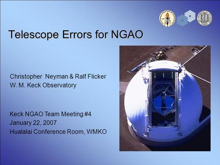 Telescope Errors for NGAO Christopher Neyman & Ralf Flicker W. M. Keck Observatory Keck NGAO Team Meeting #4 January 22, 2007 Hualalai Conference Room,