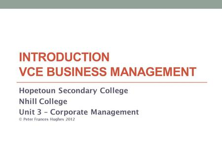 INTRODUCTION VCE BUSINESS MANAGEMENT Hopetoun Secondary College Nhill College Unit 3 – Corporate Management © Peter Frances Hughes 2012.