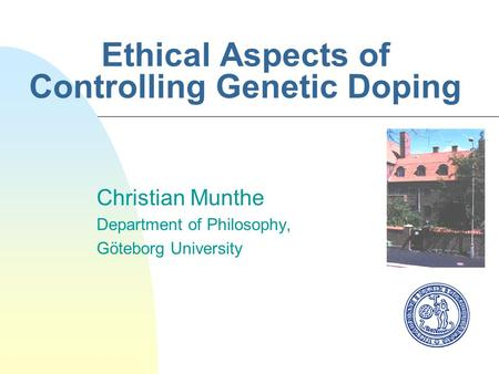 Ethical Aspects of Controlling Genetic Doping Christian Munthe Department of Philosophy, Göteborg University.