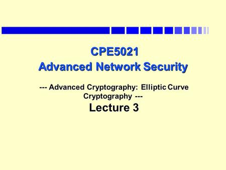 CPE5021 Advanced Network Security --- Advanced Cryptography: Elliptic Curve Cryptography --- Lecture 3 CPE5021 Advanced Network Security --- Advanced Cryptography: