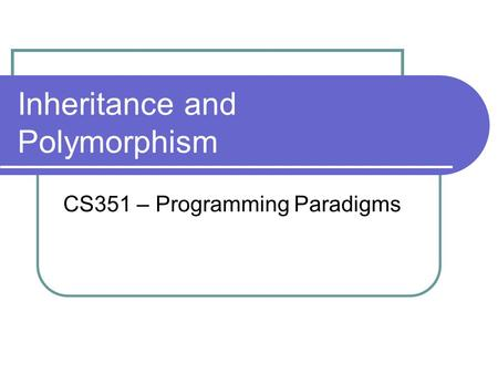 Inheritance and Polymorphism CS351 – Programming Paradigms.