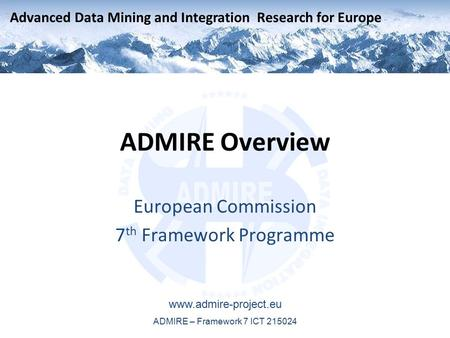 Advanced Data Mining and Integration Research for Europe www.admire-project.eu ADMIRE – Framework 7 ICT 215024 ADMIRE Overview European Commission 7 th.