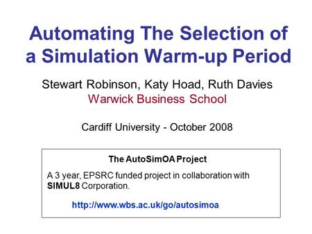 Automating The Selection of a Simulation Warm-up Period Stewart Robinson, Katy Hoad, Ruth Davies Warwick Business School Cardiff University - October 2008.