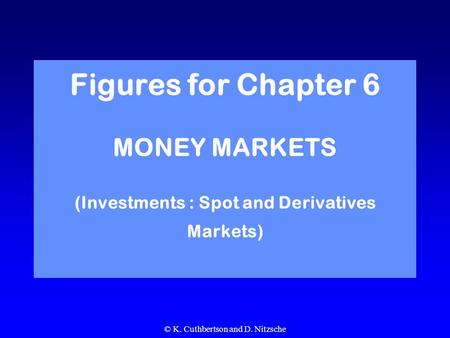 © K. Cuthbertson and D. Nitzsche Figures for Chapter 6 MONEY MARKETS (Investments : Spot and Derivatives Markets)