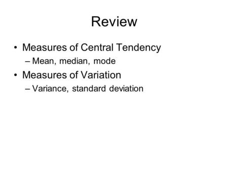Review Measures of Central Tendency –Mean, median, mode Measures of Variation –Variance, standard deviation.