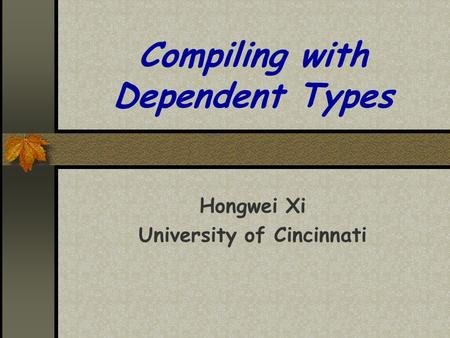 Compiling with Dependent Types Hongwei Xi University of Cincinnati.