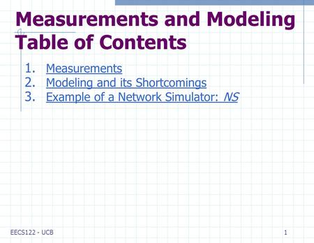 EECS122 - UCB1 Measurements and Modeling Table of Contents 1. Measurements Measurements 2. Modeling and its Shortcomings Modeling and its Shortcomings.