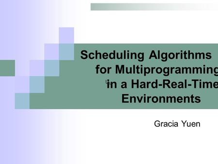Scheduling Algorithms for Multiprogramming in a Hard-Real-Time Environments Gracia Yuen UMUM.