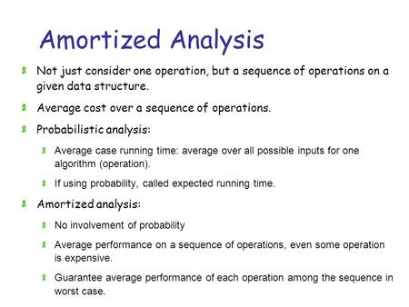 Amortized Analysis Not just consider one operation, but a sequence of operations on a given data structure. Average cost over a sequence of operations.