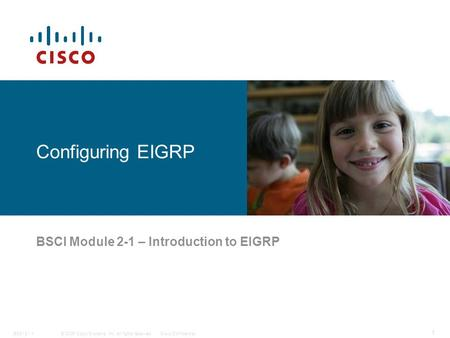 © 2006 Cisco Systems, Inc. All rights reserved.Cisco ConfidentialBSCI 2 - 1 1 Configuring EIGRP BSCI Module 2-1 – Introduction to EIGRP.