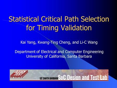 Statistical Critical Path Selection for Timing Validation Kai Yang, Kwang-Ting Cheng, and Li-C Wang Department of Electrical and Computer Engineering University.