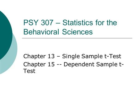 PSY 307 – Statistics for the Behavioral Sciences Chapter 13 – Single Sample t-Test Chapter 15 -- Dependent Sample t- Test.