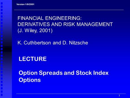 1 LECTURE Option Spreads and Stock Index Options Version 1/9/2001 FINANCIAL ENGINEERING: DERIVATIVES AND RISK MANAGEMENT (J. Wiley, 2001) K. Cuthbertson.