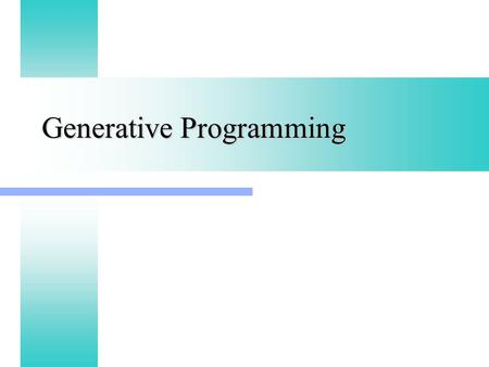 Generative Programming. Generic vs Generative Generic Programming focuses on representing families of domain concepts Generic Programming focuses on representing.