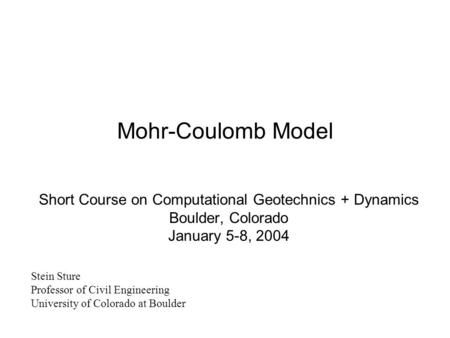 Mohr-Coulomb Model Short Course on Computational Geotechnics + Dynamics Boulder, Colorado January 5-8, 2004 Stein Sture Professor of Civil Engineering.