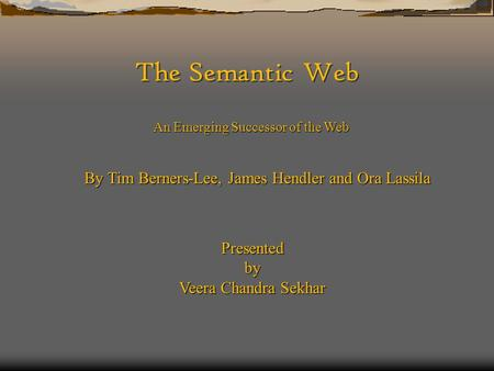The Semantic Web An Emerging Successor of the Web By Tim Berners-Lee, James Hendler and Ora Lassila Presentedby Veera Chandra Sekhar.