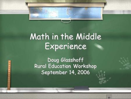 Math in the Middle Experience Doug Glasshoff Rural Education Workshop September 14, 2006 Doug Glasshoff Rural Education Workshop September 14, 2006.