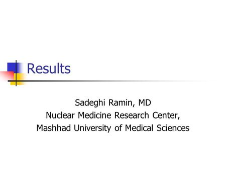 Results Sadeghi Ramin, MD Nuclear Medicine Research Center, Mashhad University of Medical Sciences.