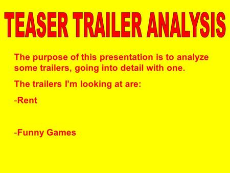 The purpose of this presentation is to analyze some trailers, going into detail with one. The trailers I'm looking at are: -Rent -Funny Games.