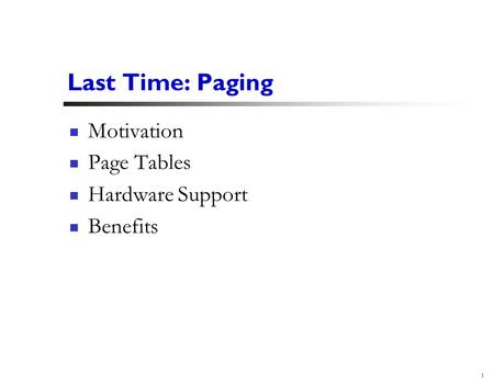 1 Last Time: Paging Motivation Page Tables Hardware Support Benefits.