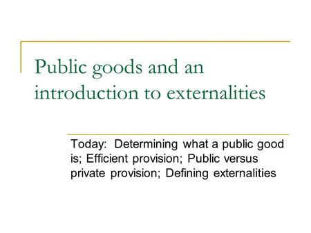 Public goods and an introduction to externalities Today: Determining what a public good is; Efficient provision; Public versus private provision; Defining.
