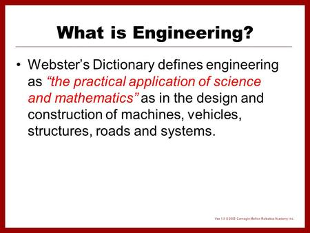 "Vex 1.0 © 2005 Carnegie Mellon Robotics Academy Inc. What is Engineering? Webster's Dictionary defines engineering as ""the practical application of science."