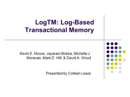 LogTM: Log-Based Transactional Memory Kevin E. Moore, Jayaram Bobba, Michelle J. Moravan, Mark D. Hill, & David A. Wood Presented by Colleen Lewis.