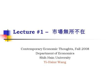 Lecture #1 – 市場無所不在 Contemporary Economic Thoughts, Fall 2008 Department of Economics Shih Hsin University Yi-Hsiue Wang.
