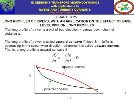1D SEDIMENT TRANSPORT MORPHODYNAMICS with applications to RIVERS AND TURBIDITY CURRENTS © Gary Parker November, 2004 1 CHAPTER 25: LONG PROFILES OF RIVERS,