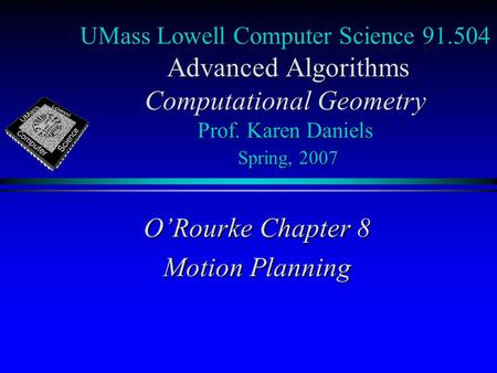 UMass Lowell Computer Science 91.504 Advanced Algorithms Computational Geometry Prof. Karen Daniels Spring, 2007 O'Rourke Chapter 8 Motion Planning.