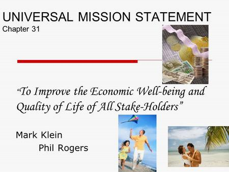 "UNIVERSAL MISSION STATEMENT Chapter 31 "" To Improve the Economic Well-being and Quality of Life of All Stake-Holders"" Mark Klein Phil Rogers."