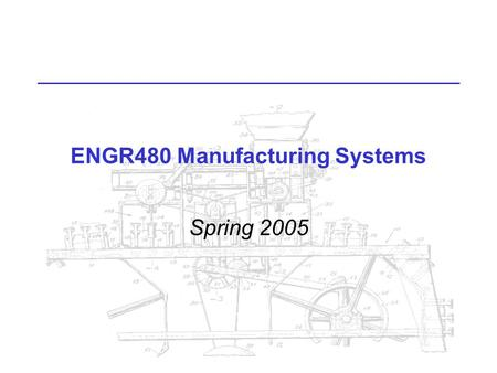 ENGR480 Manufacturing Systems Spring 2005. ENGR480 Manufacturing Systems MWF 12:00, Lab Tue 2:00 Read Syllabus for other info.