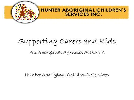 Supporting Carers and Kids An Aboriginal Agencies Attempts Hunter Aboriginal Children's Services.