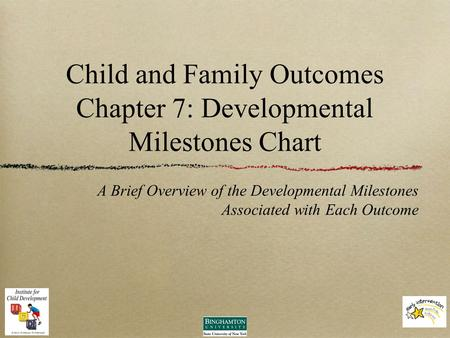 Child and Family Outcomes Chapter 7: Developmental Milestones Chart A Brief Overview of the Developmental Milestones Associated with Each Outcome.